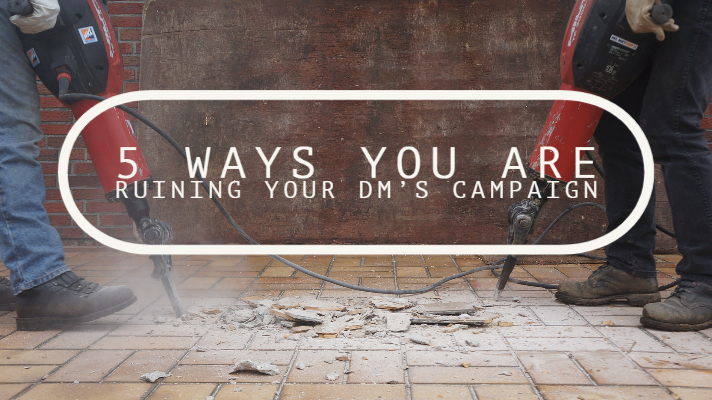 5 Ways You are Ruining Your DM's Campaign